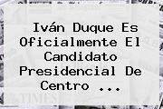 <b>Iván Duque</b> Es Oficialmente El Candidato Presidencial De Centro ...