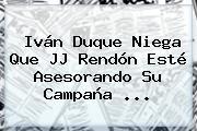 Iván Duque Niega Que <b>JJ Rendón</b> Esté Asesorando Su Campaña ...
