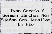 <b>Iván García</b> Y Germán Sánchez Aún Sueñan Con Medallas En Río