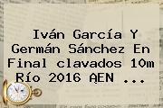 Iván García Y Germán Sánchez En Final <b>clavados</b> 10m <b>Río 2016</b> ¡EN ...