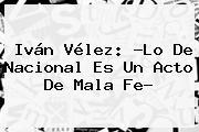 Iván Vélez: ?Lo De <b>Nacional</b> Es Un Acto De Mala Fe?