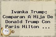 <b>Ivanka Trump</b>: Comparan A Hija De Donald Trump Con Paris Hilton ...