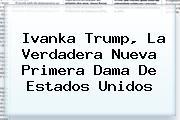 <b>Ivanka Trump</b>, La Verdadera Nueva Primera Dama De Estados Unidos