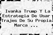 <b>Ivanka Trump</b> Y La Estrategia De Usar Trajes De Su Propia Marca ...