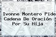 <b>Ivonne Montero</b> Pide Cadena De Oración Por Su Hija