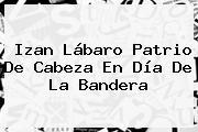 Izan Lábaro Patrio De Cabeza En <b>Día De La Bandera</b>