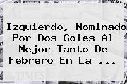 Izquierdo, Nominado Por Dos Goles Al Mejor Tanto De Febrero En La ...