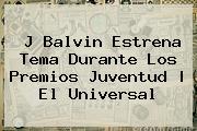 J Balvin Estrena Tema Durante Los <b>Premios Juventud</b> | El Universal