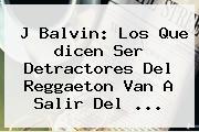 J Balvin: Los Que <b>dicen</b> Ser Detractores Del Reggaeton Van A Salir Del ...