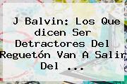 J Balvin: Los Que <b>dicen</b> Ser Detractores Del Reguetón Van A Salir Del ...