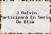 J Balvin Participará En Serie De <b>Blim</b>