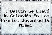 J Balvin Se Llevó Un Galardón En Los <b>Premios Juventud</b> De Miami