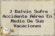 <b>J Balvin</b> Sufre Accidente Aéreo En Medio De Sus Vacaciones