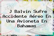 <b>J Balvin</b> Sufre Accidente Aéreo En Una Avioneta En Bahamas