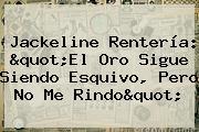 <b>Jackeline Rentería</b>: &quot;El Oro Sigue Siendo Esquivo, Pero No Me Rindo&quot;