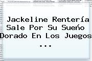 <b>Jackeline Rentería</b> Sale Por Su Sueño Dorado En Los Juegos ...