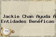 <b>Jackie Chan</b> Ayuda A Entidades Benéficas