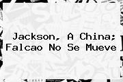 Jackson, A China; <b>Falcao</b> No Se Mueve