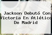 Jackson Debutó Con Victoria En <b>Atlético De Madrid</b>