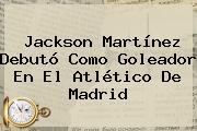 <b>Jackson Martínez</b> Debutó Como Goleador En El Atlético De Madrid