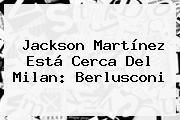 <b>Jackson Martínez</b> Está Cerca Del Milan: Berlusconi