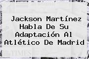 <b>Jackson Martínez</b> Habla De Su Adaptación Al Atlético De Madrid