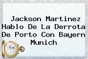<b>Jackson Martinez</b> Hablo De La Derrota De Porto Con Bayern Munich