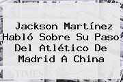 <b>Jackson Martínez</b> Habló Sobre Su Paso Del Atlético De Madrid A China