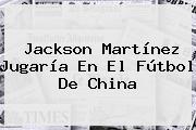<b>Jackson Martínez</b> Jugaría En El Fútbol De China