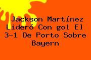Jackson Martínez Lideró Con <b>gol</b> El 3-1 De Porto Sobre Bayern