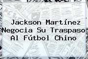 <b>Jackson Martínez</b> Negocia Su Traspaso Al Fútbol Chino