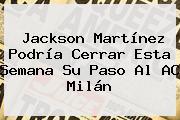 <b>Jackson Martínez</b> Podría Cerrar Esta Semana Su Paso Al AC Milán