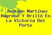 <b>Jackson Martínez</b> Regresó Y Brilló En La Victoria Del Porto