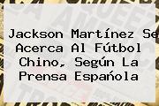 <b>Jackson Martínez</b> Se Acerca Al Fútbol Chino, Según La Prensa Española