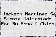 <b>Jackson Martinez</b> Se Siente Maltratado Por Su Paso A China