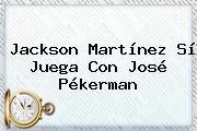 <b>Jackson Martínez</b> Sí Juega Con José Pékerman