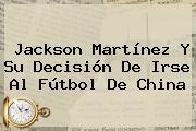 <b>Jackson Martínez</b> Y Su Decisión De Irse Al Fútbol De China