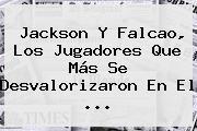 Jackson Y <b>Falcao</b>, Los Jugadores Que Más Se Desvalorizaron En El ...