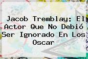 <b>Jacob Tremblay</b>: El Actor Que No Debió Ser Ignorado En Los Oscar