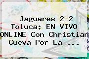 Jaguares 2-2 <b>Toluca</b>: EN VIVO ONLINE Con Christian Cueva Por La <b>...</b>