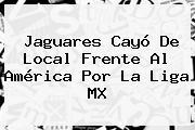 <b>Jaguares</b> Cayó De Local Frente Al <b>América</b> Por La Liga MX