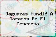 Jaguares Hundió A Dorados En El Descenso