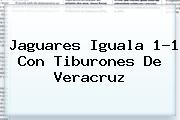 Jaguares Iguala 1-1 Con Tiburones De <b>Veracruz</b>