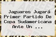 Jaguares Jugará Primer Partido De <b>Copa Sudamericana</b> Ante Un ...
