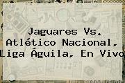 Jaguares Vs. <b>Atlético Nacional</b>, Liga Águila, En Vivo