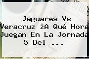 Jaguares Vs Veracruz ¿A Qué Hora Juegan En La <b>Jornada 5</b> Del ...