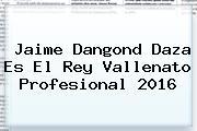 Jaime Dangond Daza Es El <b>Rey Vallenato</b> Profesional <b>2016</b>