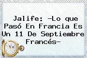 Jalife: ?Lo <b>que Pasó En Francia</b> Es Un 11 De Septiembre Francés?