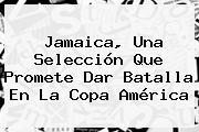 <b>Jamaica</b>, Una Selección Que Promete Dar Batalla En La Copa América