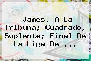 James, A La Tribuna; Cuadrado, Suplente: Final De La Liga De ...